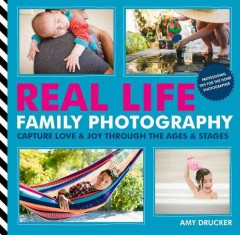 Real life family photography : capture love & joy through the ages & stages / Amy Drucker. - Amy Drucker.