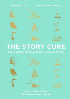 The Story Cure : An A-Z of Books to Keep Kids Happy, Healthy and Wise / Ella Berthoud.