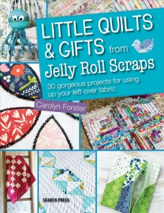 Little quilts and gifts using jelly roll scraps : 30 gorgeous projects for using up left-over fabric / Carolyn Forster.