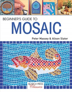 Beginner's guide to mosaic /  Peter Massey and Alison Slater.