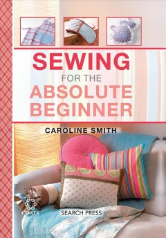 Sewing for the absolute beginner /  Caroline Smith.