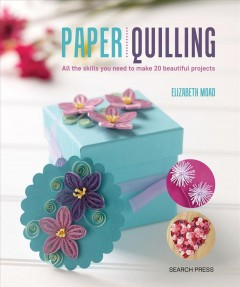 Paper quilling : all the skills you need to make 20 beautiful projects / Elizabeth Moad.