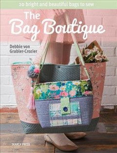 The bag boutique : 20 bright and beautiful bags to sew / Debbie von Grabler-Crozier.
