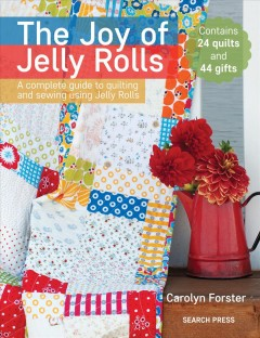 The joy of jelly rolls : a complete guide to quilting and sewing using jelly rolls / Carolyn Forster. - Carolyn Forster.