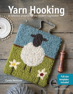 Yarn hooking : 14 fabulous projects for the modern rug hooker / Carole Rennison.