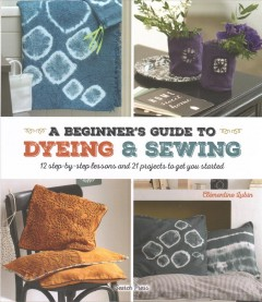 A beginner's guide to dyeing & sewing : 12 step-by-step lessons and 21 projects to get you started / Clémentine Lubin. - Clémentine Lubin.
