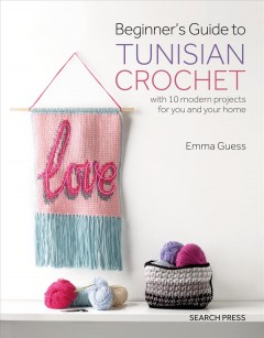 Beginner's guide to Tunisian crochet : with 10 modern projects for you and your home / Emma Guess. - Emma Guess.