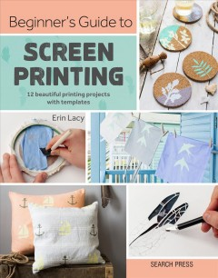 Beginner's guide to screen printing : 12 beautiful printing projects with templates / Erin Lacy.