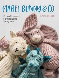 Mabel Bunny & Co. : 15 loveable animals to crochet using chunky yarn / Claire Gelder. - Claire Gelder.