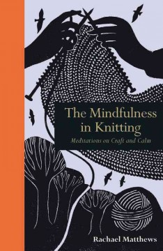 The mindfulness in knitting : meditations on craft and calm / Rachael Matthews. - Rachael Matthews.