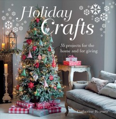Holiday crafts : 35 projects for the home and for giving / Catherine Woram.