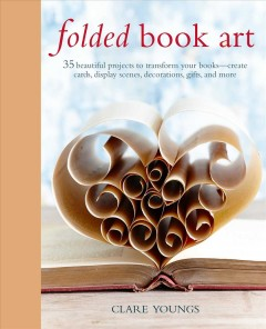 Folded book art : 35 beautiful projects to transform your books -- create cards, display scenes, decorations, gifts, and more / Clare Youngs. - Clare Youngs.