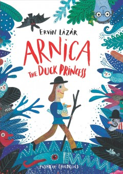 Arnica the duck princess /  Ervin Lázár ; illustrated by Jacqueline Molnár ; translated by Anna Bentley. - Ervin Lázár ; illustrated by Jacqueline Molnár ; translated by Anna Bentley.