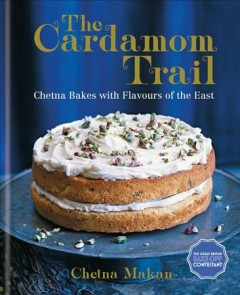 The cardamom trail : Chetna bakes with flavours of the East / Chetna Makan. - Chetna Makan.