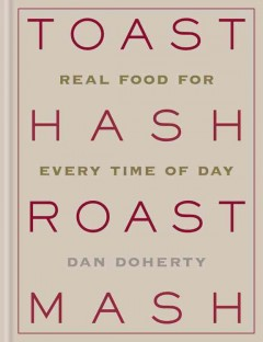 Toast hash roast mash : real food for every time of day / Dan Doherty.