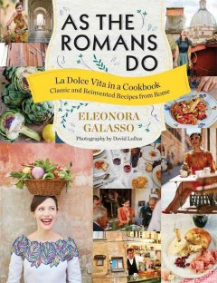 As the Romans do : la dolce vita in a cookbook : classic and reinvented recipes from Rome / Eleonora Galasso ; photography by David Loftus. - Eleonora Galasso ; photography by David Loftus.