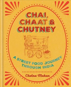 Chai, chaat & chutney : a street food journey through India / Chetna Makan.