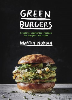 Green burgers : creative vegetarian recipes for burgers and sides / text and photography, Martin Nordin ; design and illustrations, Li Soderberg and Katy Kimbell. - text and photography, Martin Nordin ; design and illustrations, Li Soderberg and Katy Kimbell.