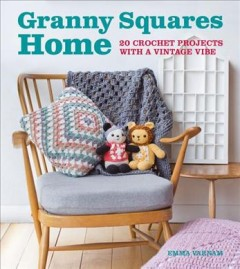 Granny squares home : 20 crochet projects with a vintage vibe / Emma Varnam. - Emma Varnam.