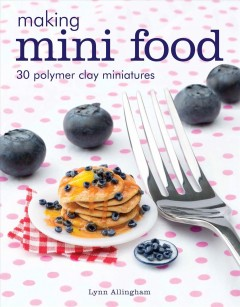 Making mini food : 30 polymer clay miniatures / Lynn Allingham.