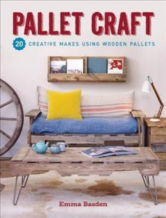 Pallet craft : 20 creative makes using wooden pallets / Emma Basden.