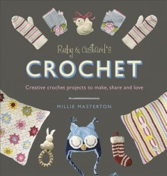 Ruby and Custard's crochet : creative crochet patterns to make, share and love / Millie Masterton. - Millie Masterton.