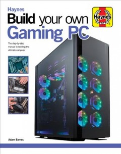 Build your own gaming PC : the step-by-step manual to building the ultimate computer / Adam Barnes.