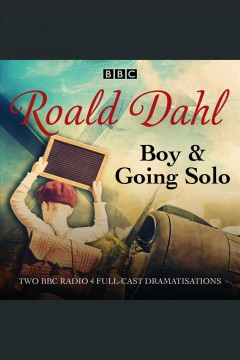 Boy & Going solo : two BBC Radio 4 full-cast dramatisations / Roald Dahl.