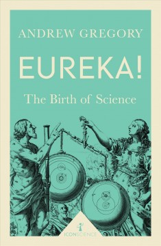 Eureka! : the birth of science / Andrew Gregory.