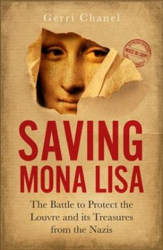 Saving Mona Lisa : the battle to protect the Louvre and its treasures from the Nazis / Gerri Chanel. - Gerri Chanel.
