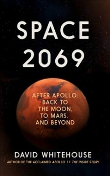 Space 2069 : After Apollo: back to the Moon, to Mars, and beyond / Whitehouse, David. - Whitehouse, David.
