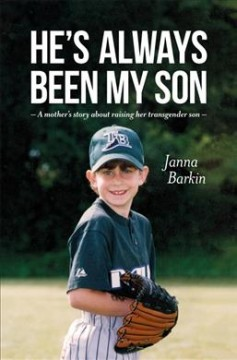 He's always been my son : a mother's story about raising her transgender son / Janna Barkin.