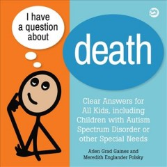 I have a question about death : a book for children with Autism Spectrum Disorder and other special needs / Arlen Grad Gaines and Meredith Englander Polsky. - Arlen Grad Gaines and Meredith Englander Polsky.