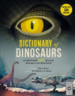 Dictionary of dinosaurs : an illustrated A to Z of every dinosaur ever discovered / illustrated by Dieter Braun ; edited by Dr. Matthew G. Baron. - illustrated by Dieter Braun ; edited by Dr. Matthew G. Baron.