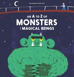 An A to Z of monsters and magical beings /  illustrations by Rob Hodgson ; text by Aidan Onn.