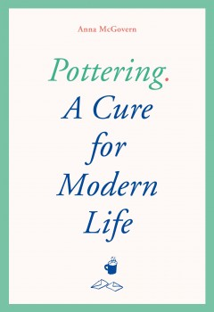 Pottering : a cure for modern life / Anna McGovern ; illustrations by Charlotte Ager. - Anna McGovern ; illustrations by Charlotte Ager.