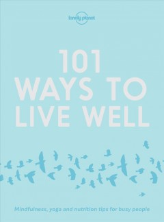 101 ways to live well : mindfulness, yoga and nutrition tips for busy people.