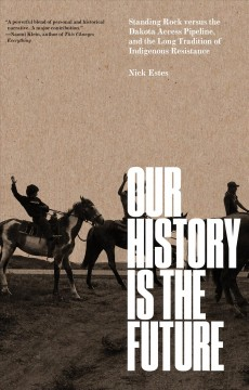 Our history is the future : Standing Rock versus the Dakota Access Pipeline, and the long tradition of indigenous resistance / Nick Estes.