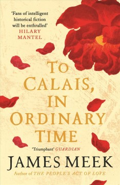 To Calais, in ordinary time /  James Meek.