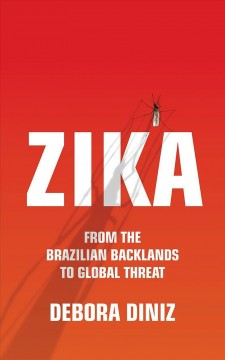 Zika : from the Brazilian backlands to global threat / Debora Diniz ; translated by Diane Grosklaus Whitty. - Debora Diniz ; translated by Diane Grosklaus Whitty.