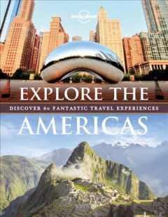 Explore the Americas : discover 60 fantastic travel experiences / written by Amy Balfour, Andrew Bain, Ray Bartlett, Sarah Baxter, Paul Bloomfield, Greg Benchwick, Sara Benson, Celeste Brash, Cameron Bruhn, Garth Cartwright, [and 15 others].