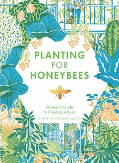 Planting for honeybees : the grower's guide to creating a buzz / Sarah Wyndham Lewis ; illustrated by James Lewis Weston.