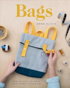 Bags : sew 18 stylish bags for every occasion / Anna Alicia ; photography by Anna Batchelor.