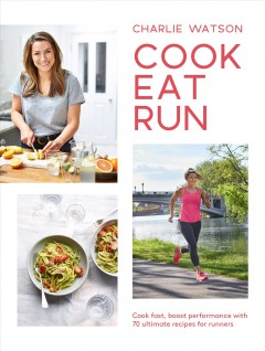 Cook, eat, run : cook fast, boost performance with over 75 ultimate recipes for runners / Charlie Watson. - Charlie Watson.