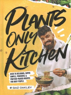 Plants-only kitchen : over 70 delicious, super -simple, powerful & protein-packed recipes for busy people / by Gaz Oakley ; photography by Simon Smith and Peter O'Sullivan. - by Gaz Oakley ; photography by Simon Smith and Peter O'Sullivan.