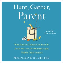 Hunt, gather, parent : what ancient cultures teach us about the lost art of raising happy, helpful, little humans / Michaeleen Doucleff. - Michaeleen Doucleff.