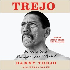 Trejo : my life of crime, redemption, and Hollywood / Danny Trejo with Donal Logue. - Danny Trejo with Donal Logue.