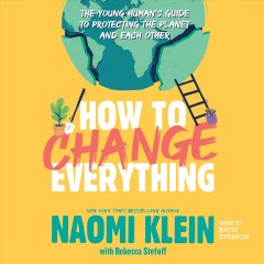 How to change everything : the young human's guide to protecting the planet and each other / Naomi Klein with Rebecca Steloff. - Naomi Klein with Rebecca Steloff.