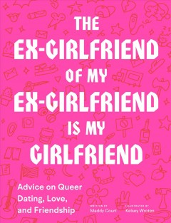 The ex-girlfriend of my ex-girlfriend is my girlfriend : advice on queer dating, love, and friendship / written by Maddy Court ; illustrated by Kelsey Wroten. - written by Maddy Court ; illustrated by Kelsey Wroten.