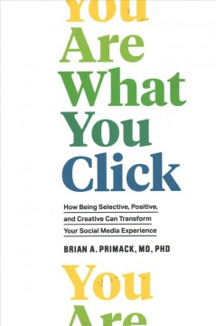 You are what you click : how being selective, positive, and creative can transform your social media experience / Brian A. Primack, MD, PhD. - Brian A. Primack, MD, PhD.